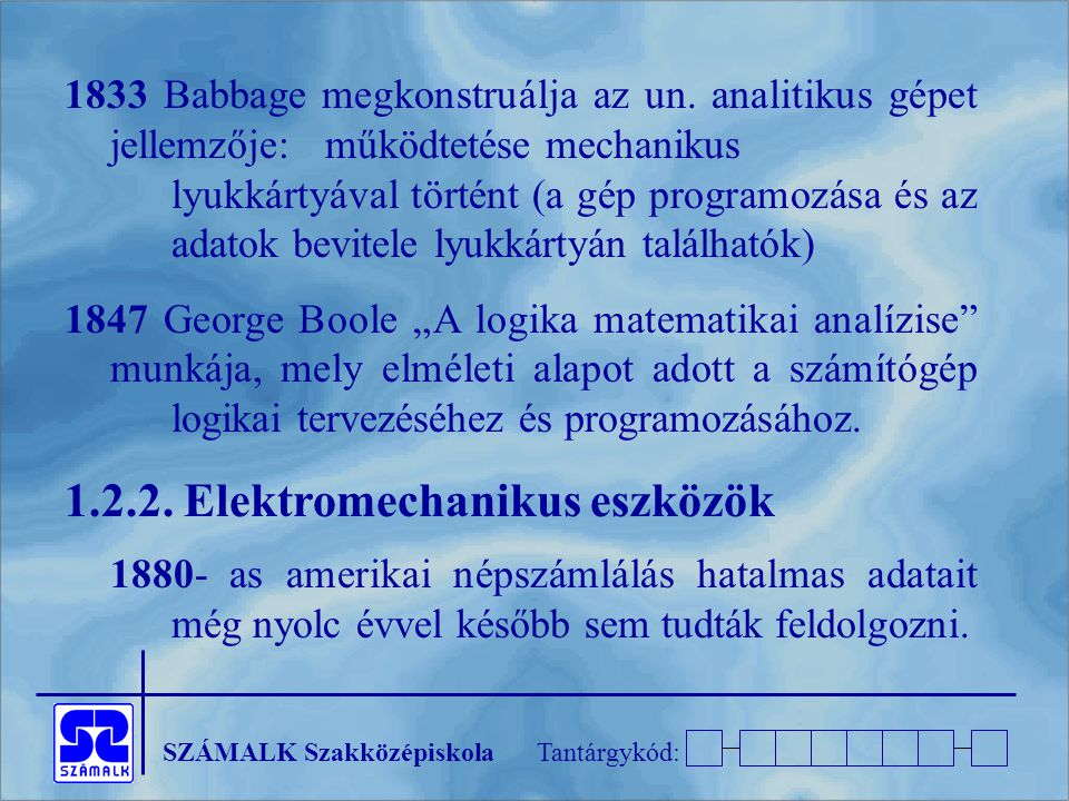 SZÁMALK SzakközépiskolaTantárgykód: 1833 Babbage megkonstruálja az un. analitikus gépet jellemzője: működtetése mechanikus lyukkártyával történt (a gé