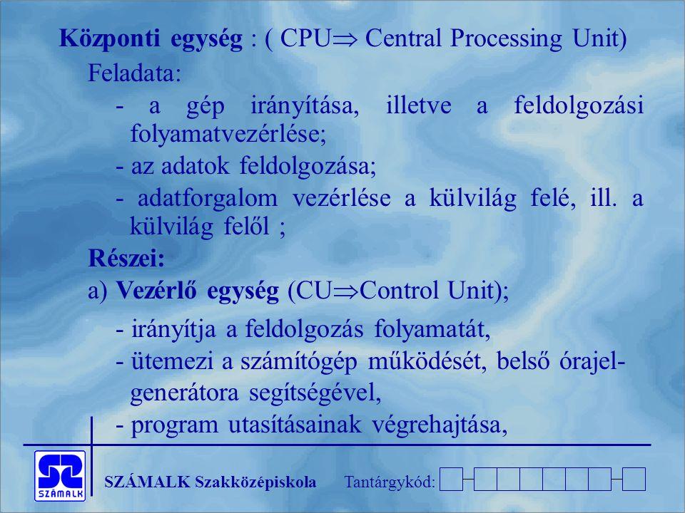 SZÁMALK SzakközépiskolaTantárgykód: Központi egység : ( CPU  Central Processing Unit) Feladata: - a gép irányítása, illetve a feldolgozási folyamatvezérlése; - az adatok feldolgozása; - adatforgalom vezérlése a külvilág felé, ill.