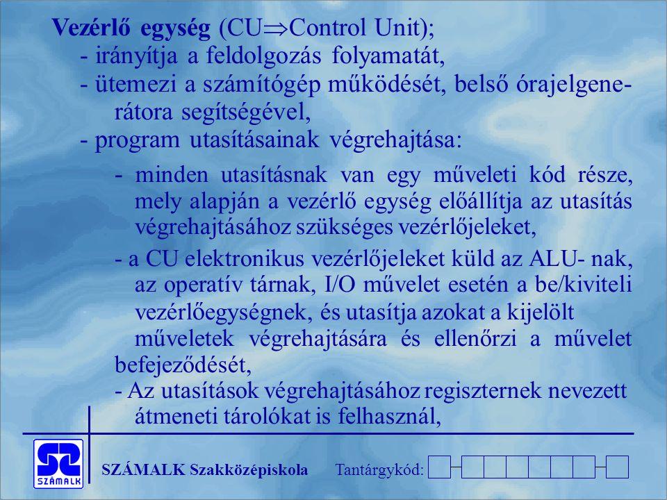 SZÁMALK SzakközépiskolaTantárgykód: Vezérlő egység (CU  Control Unit); - irányítja a feldolgozás folyamatát, - ütemezi a számítógép működését, belső órajelgene- rátora segítségével, - program utasításainak végrehajtása: - minden utasításnak van egy műveleti kód része, mely alapján a vezérlő egység előállítja az utasítás végrehajtásához szükséges vezérlőjeleket, - a CU elektronikus vezérlőjeleket küld az ALU- nak, az operatív tárnak, I/O művelet esetén a be/kiviteli vezérl ő egységnek, és utasítja azokat a kijelölt műveletek végrehajtására és ellenőrzi a művelet befejeződését, - Az utasítások végrehajtásához regiszternek nevezett átmeneti tárolókat is felhasznál,