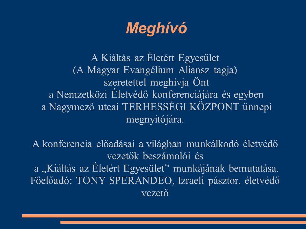 Meghívó A Kiáltás az Életért Egyesület (A Magyar Evangélium Aliansz tagja) szeretettel meghívja Önt a Nemzetközi Életvédő konferenciájára és egyben a Nagymező utcai TERHESSÉGI KÖZPONT ünnepi megnyitójára.