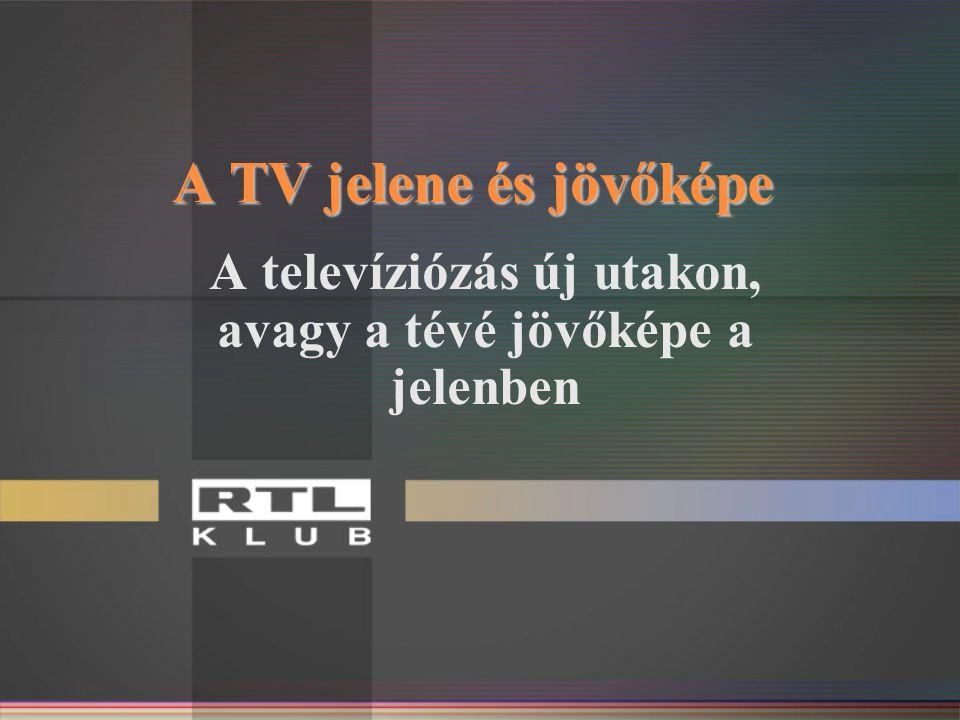 A TV jelene és jövőképe A televíziózás új utakon, avagy a tévé jövőképe a jelenben