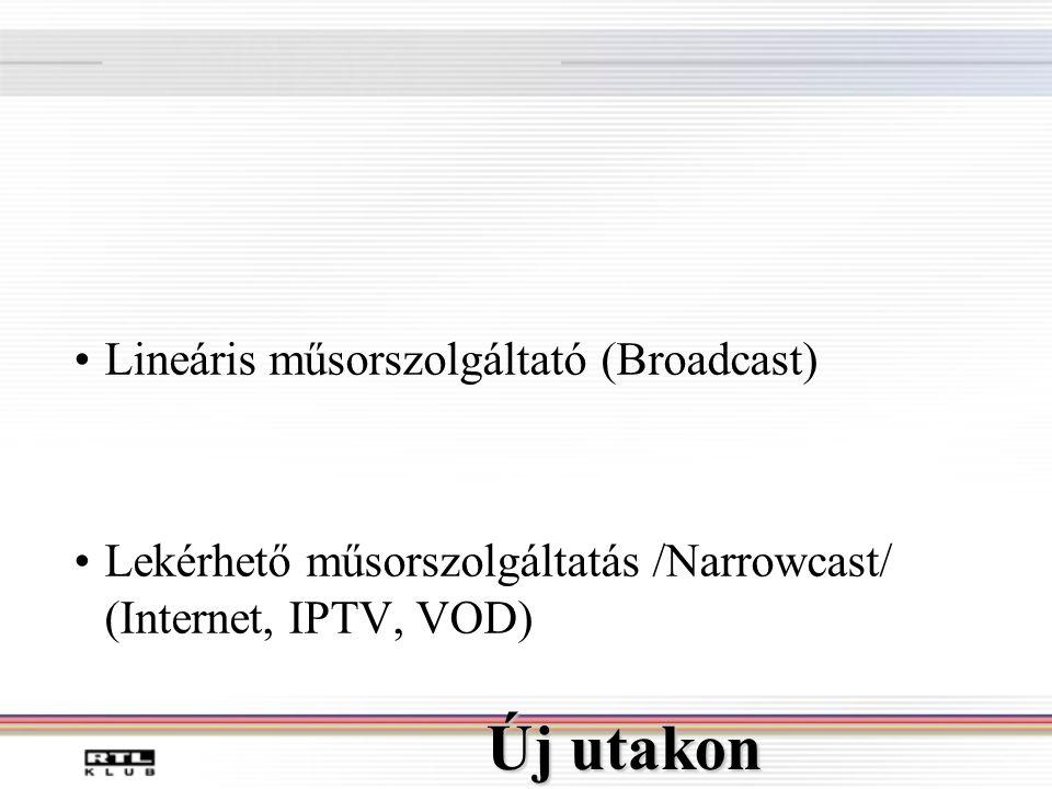 Új utakon •Lineáris műsorszolgáltató (Broadcast) •Lekérhető műsorszolgáltatás /Narrowcast/ (Internet, IPTV, VOD)