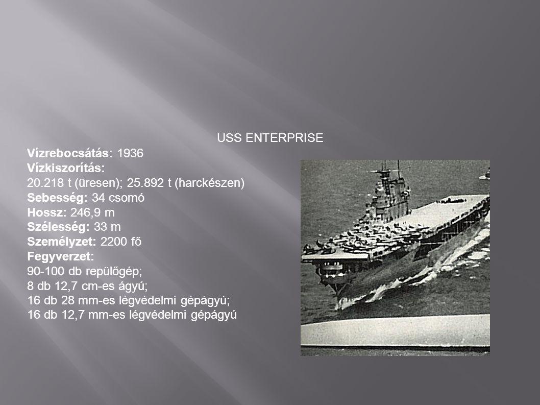 USS ENTERPRISE Vízrebocsátás: 1936 Vízkiszorítás: 20.218 t (üresen); 25.892 t (harckészen) Sebesség: 34 csomó Hossz: 246,9 m Szélesség: 33 m Személyze