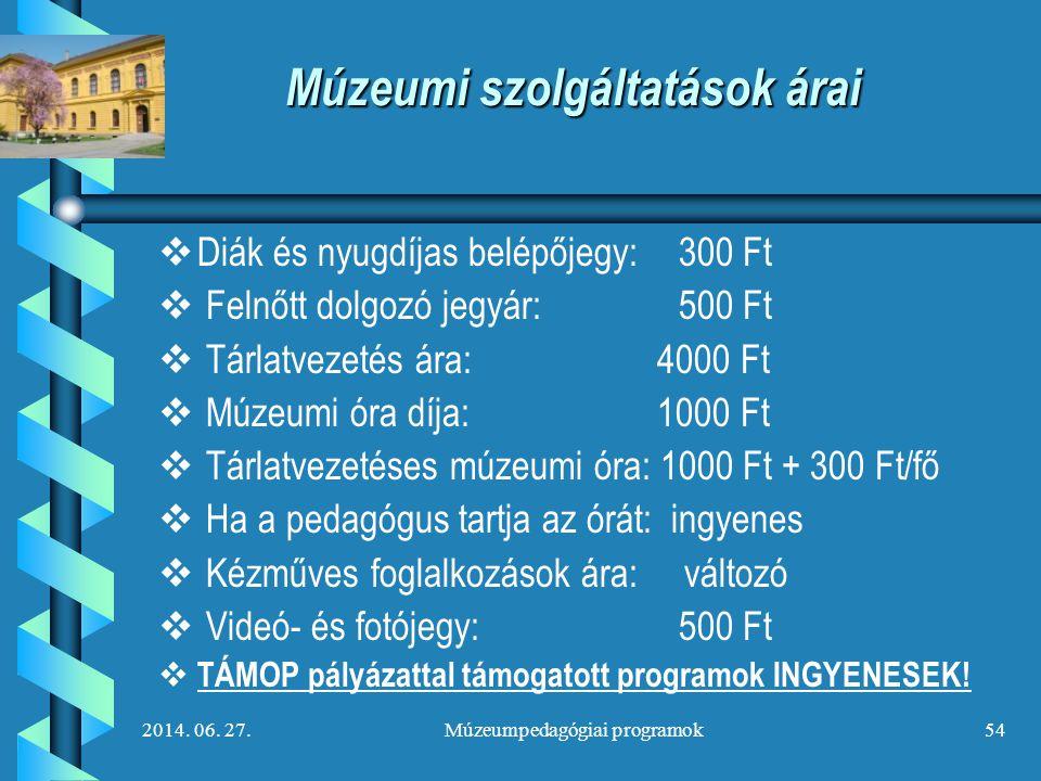 2014. 06. 27.Múzeumpedagógiai programok54 Múzeumi szolgáltatások árai   Diák és nyugdíjas belépőjegy:300 Ft   Felnőtt dolgozó jegyár:500 Ft   Tá