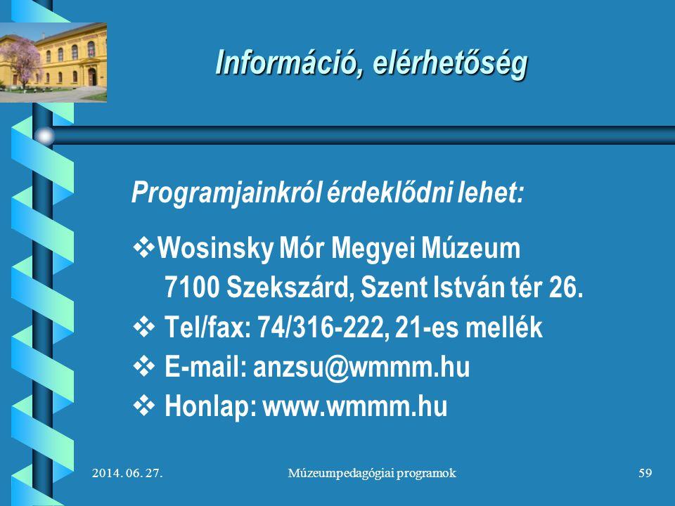 2014. 06. 27.Múzeumpedagógiai programok59 Információ, elérhetőség Programjainkról érdeklődni lehet:   Wosinsky Mór Megyei Múzeum 7100 Szekszárd, Sze
