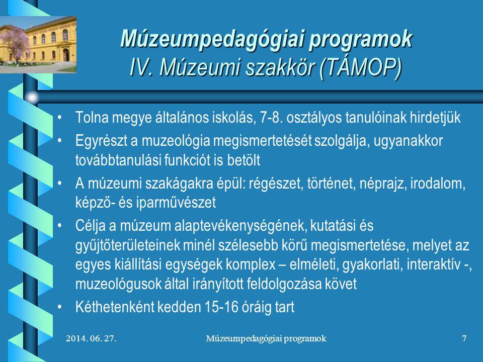 2014. 06. 27.Múzeumpedagógiai programok7 Múzeumpedagógiai programok IV. Múzeumi szakkör (TÁMOP) • •Tolna megye általános iskolás, 7-8. osztályos tanul
