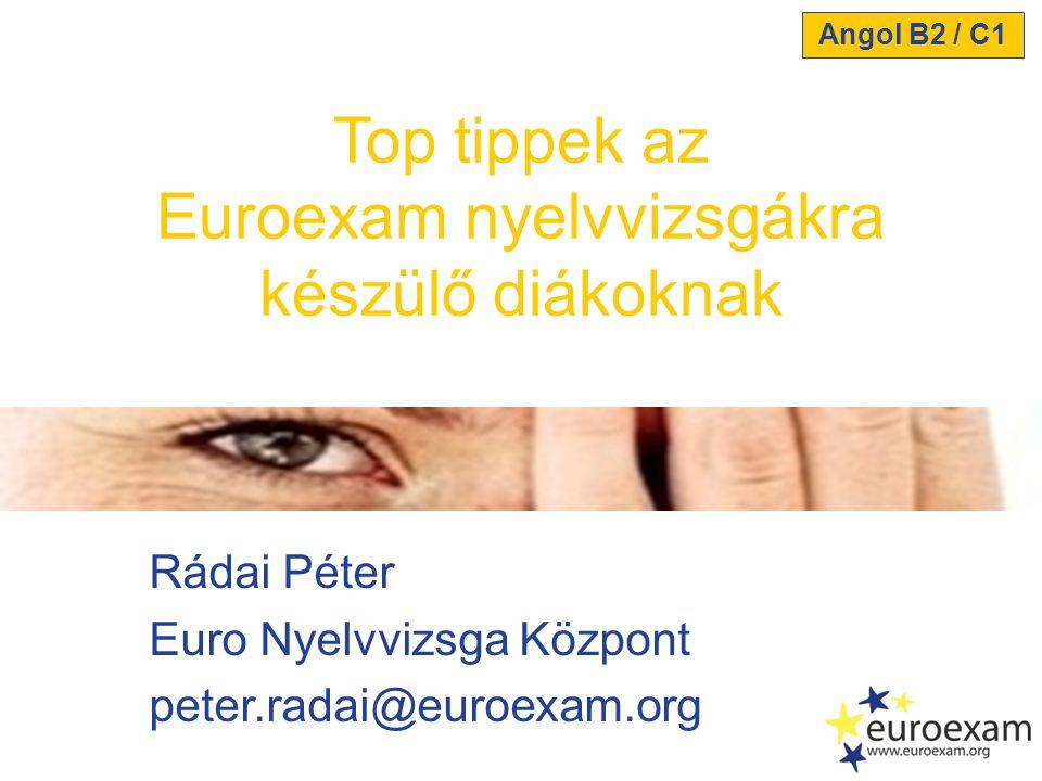 Rádai Péter Euro Nyelvvizsga Központ peter.radai@euroexam.org Top tippek az Euroexam nyelvvizsgákra készülő diákoknak Angol B2 / C1