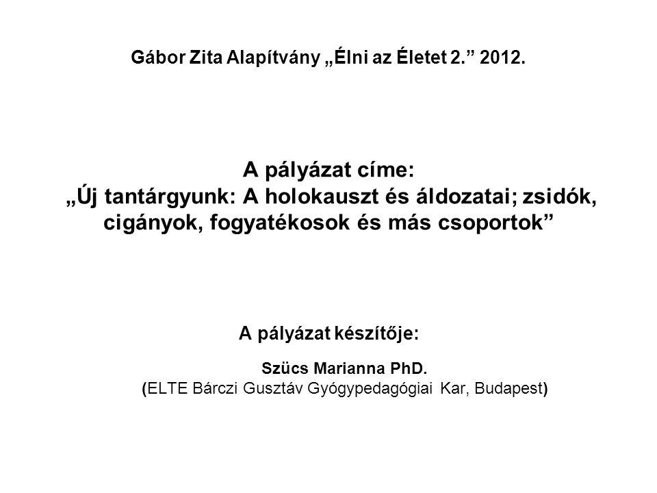 """Gábor Zita Alapítvány """"Élni az Életet 2."""" 2012. A pályázat címe: """"Új tantárgyunk: A holokauszt és áldozatai; zsidók, cigányok, fogyatékosok és más cso"""