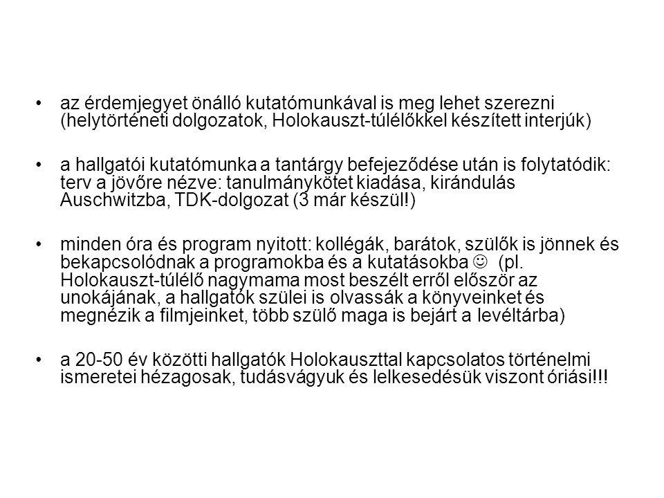 •az érdemjegyet önálló kutatómunkával is meg lehet szerezni (helytörténeti dolgozatok, Holokauszt-túlélőkkel készített interjúk) •a hallgatói kutatómunka a tantárgy befejeződése után is folytatódik: terv a jövőre nézve: tanulmánykötet kiadása, kirándulás Auschwitzba, TDK-dolgozat (3 már készül!) •minden óra és program nyitott: kollégák, barátok, szülők is jönnek és bekapcsolódnak a programokba és a kutatásokba  (pl.