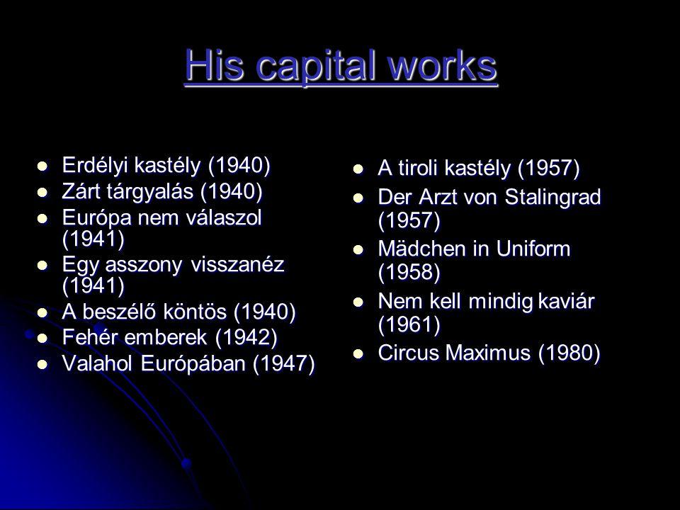 His capital works  Erdélyi kastély (1940)  Zárt tárgyalás (1940)  Európa nem válaszol (1941)  Egy asszony visszanéz (1941)  A beszélő köntös (1940)  Fehér emberek (1942)  Valahol Európában (1947)  A tiroli kastély (1957)  Der Arzt von Stalingrad (1957)  Mädchen in Uniform (1958)  Nem kell mindig kaviár (1961)  Circus Maximus (1980)