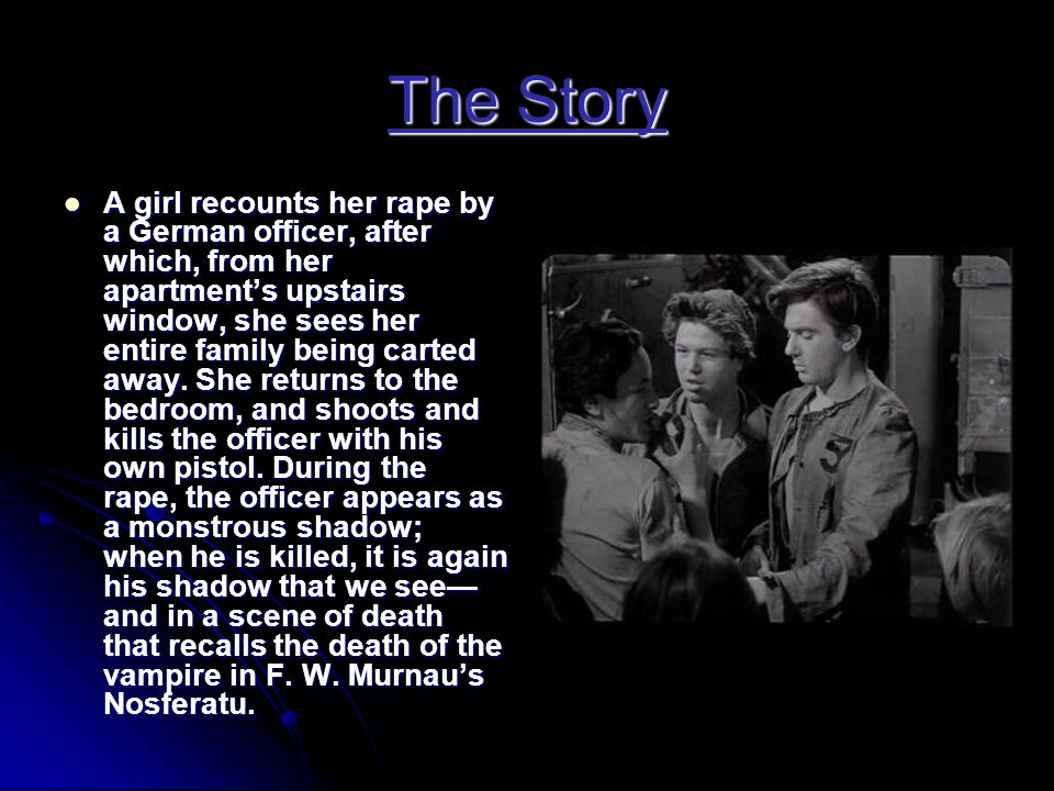 The Story  A girl recounts her rape by a German officer, after which, from her apartment's upstairs window, she sees her entire family being carted a
