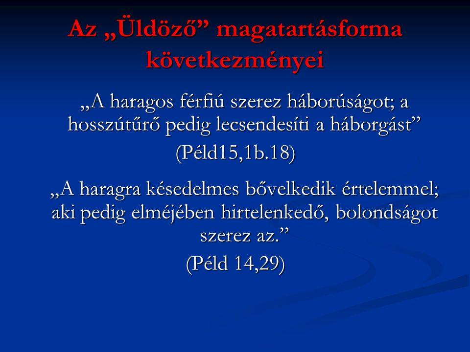 """Az """"Üldöző magatartásforma következményei """"A haragos férfiú szerez háborúságot; a hosszútűrő pedig lecsendesíti a háborgást (Péld15,1b.18) """"A haragra késedelmes bővelkedik értelemmel; aki pedig elméjében hirtelenkedő, bolondságot szerez az. (Péld 14,29)"""