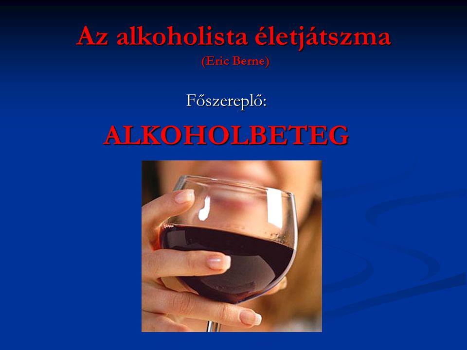 Az alkoholista életjátszma (Eric Berne) Főszereplő:ALKOHOLBETEG