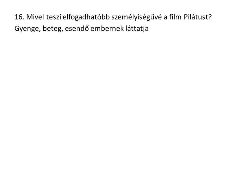 16. Mivel teszi elfogadhatóbb személyiségűvé a film Pilátust.