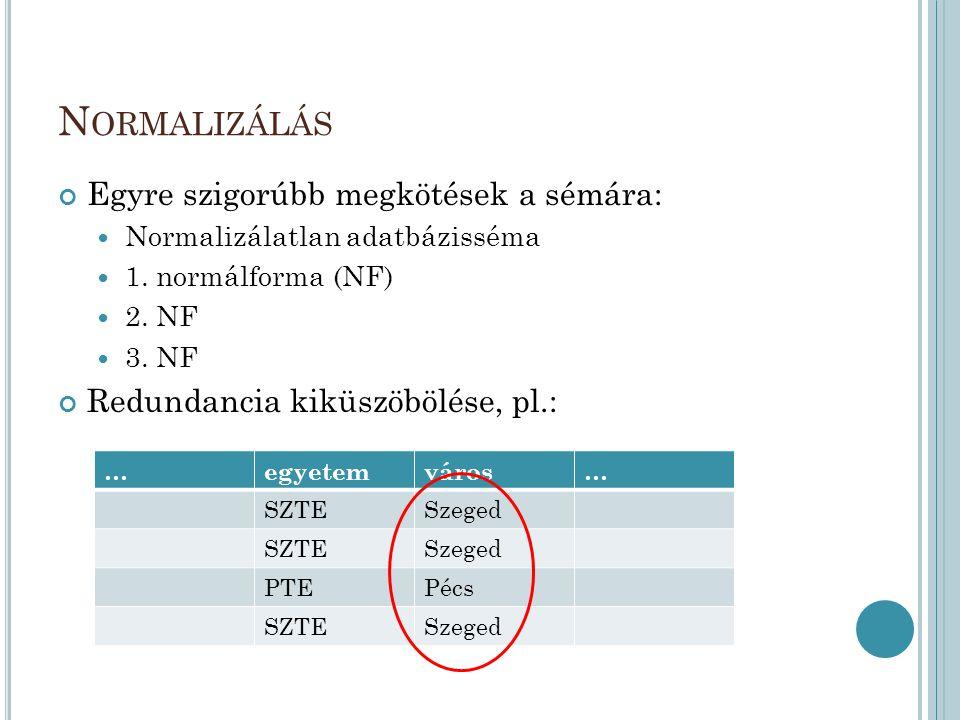 N ORMALIZÁLÁS Egyre szigorúbb megkötések a sémára:  Normalizálatlan adatbázisséma  1. normálforma (NF)  2. NF  3. NF Redundancia kiküszöbölése, pl
