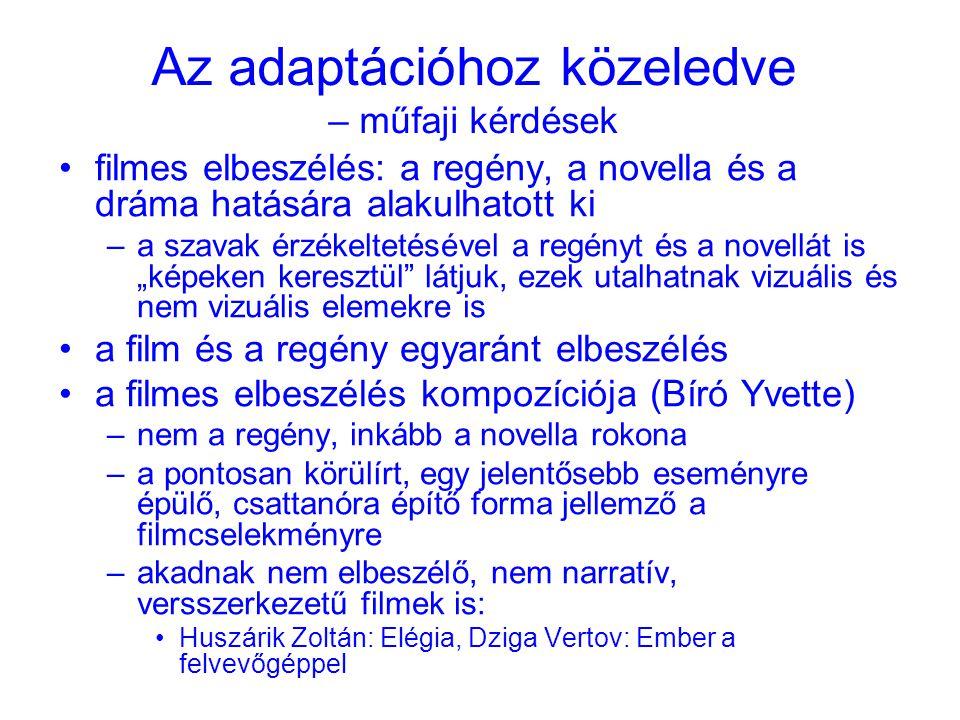 """Az adaptációhoz közeledve – műfaji kérdések •filmes elbeszélés: a regény, a novella és a dráma hatására alakulhatott ki –a szavak érzékeltetésével a regényt és a novellát is """"képeken keresztül látjuk, ezek utalhatnak vizuális és nem vizuális elemekre is •a film és a regény egyaránt elbeszélés •a filmes elbeszélés kompozíciója (Bíró Yvette) –nem a regény, inkább a novella rokona –a pontosan körülírt, egy jelentősebb eseményre épülő, csattanóra építő forma jellemző a filmcselekményre –akadnak nem elbeszélő, nem narratív, versszerkezetű filmek is: •Huszárik Zoltán: Elégia, Dziga Vertov: Ember a felvevőgéppel"""