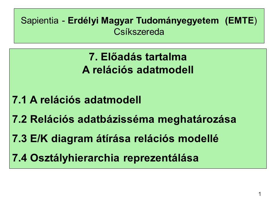 Sapientia - Erdélyi Magyar Tudományegyetem (EMTE) Csíkszereda 7.1 A relációs adatmodell •Legelterjedtebb modell •Egyszerű deklaratív nyelvvel rendelkezik az adatok kezelésére •Értékorientált 2