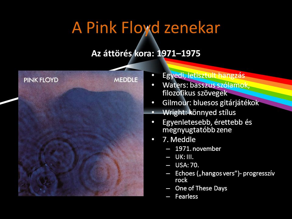 A Pink Floyd zenekar Album neve: Legmagasabb helyezés: Átlagos helyezés: Hetek száma: Kiadás dátuma: The Piper At The Gates Of Dawn 621181967.08.19 Saucerful Of Secrets 920111968.07.13 More 91851969.06.28 Ummagumma 540211969.11.15 Atom Heart Mother 121171970.10.24 Relics 324481971.08.07 Meddle 338831971.11.20 Obscured By The Clouds 620141972.06.17 The Dark Side Of The Moon 2373651973.03.31 A Nice Pair 2134201974.01.19 Wish You Were Here 139891975.09.27 Animals 220331977.02.19 The Wall 343521979.12.08 A Collection Of Great Dance Songs 3763101981.12.05 The Final Cut 140251983.04.02 A Momentary Lapse Of Reason 362341987.09.19 Delicate Sound Of Thunder 1140121988.12.03 The Division Bell 123511994.04.09 Pulse 136241995.06.10 Is There Anybody Out There.