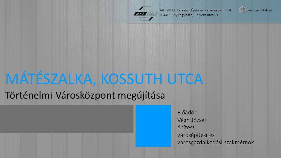 MÁTÉSZALKA, KOSSUTH UTCA Történelmi Városközpont megújítása Előadó: Végh József építész városépítési és városgazdálkodási szakmérnök ART VITAL Tervező