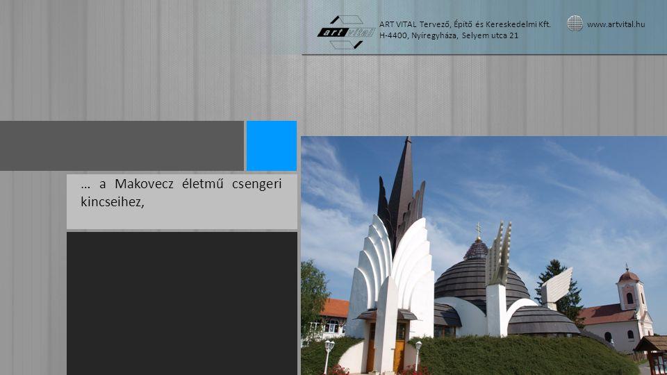 … a Makovecz életmű csengeri kincseihez, ART VITAL Tervező, Építő és Kereskedelmi Kft. www.artvital.hu H-4400, Nyíregyháza, Selyem utca 21