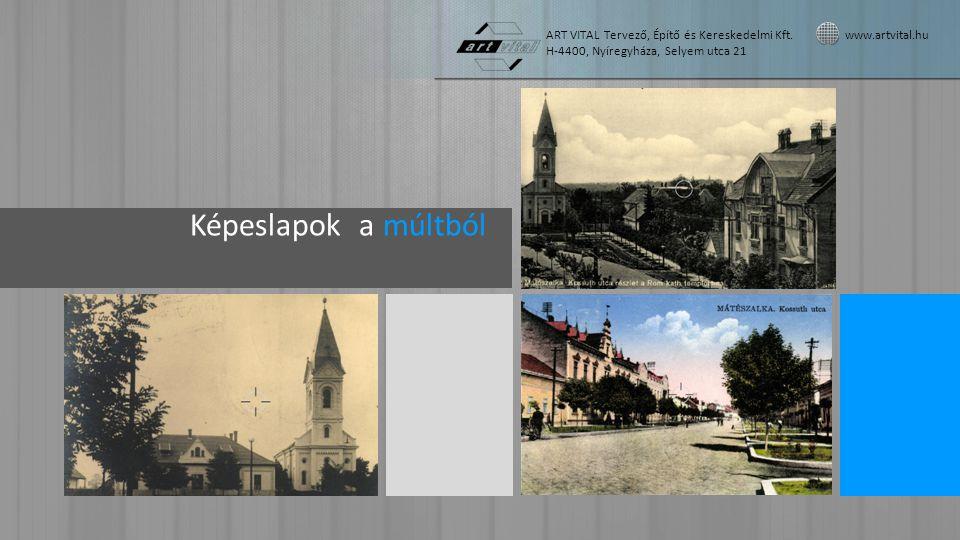 Képeslapok a múltból ART VITAL Tervező, Építő és Kereskedelmi Kft. www.artvital.hu H-4400, Nyíregyháza, Selyem utca 21
