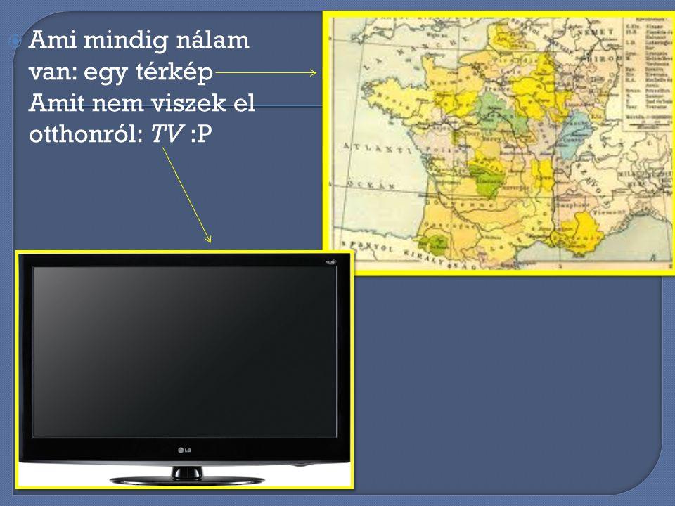 AAmi mindig nálam van: egy térkép Amit nem viszek el otthonról: TV :P