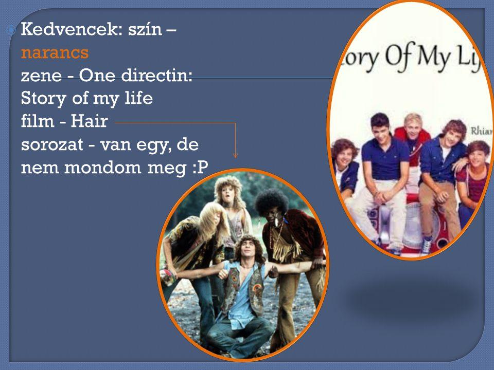 KKedvencek: szín – narancs zene - One directin: Story of my life film - Hair sorozat - van egy, de nem mondom meg :P