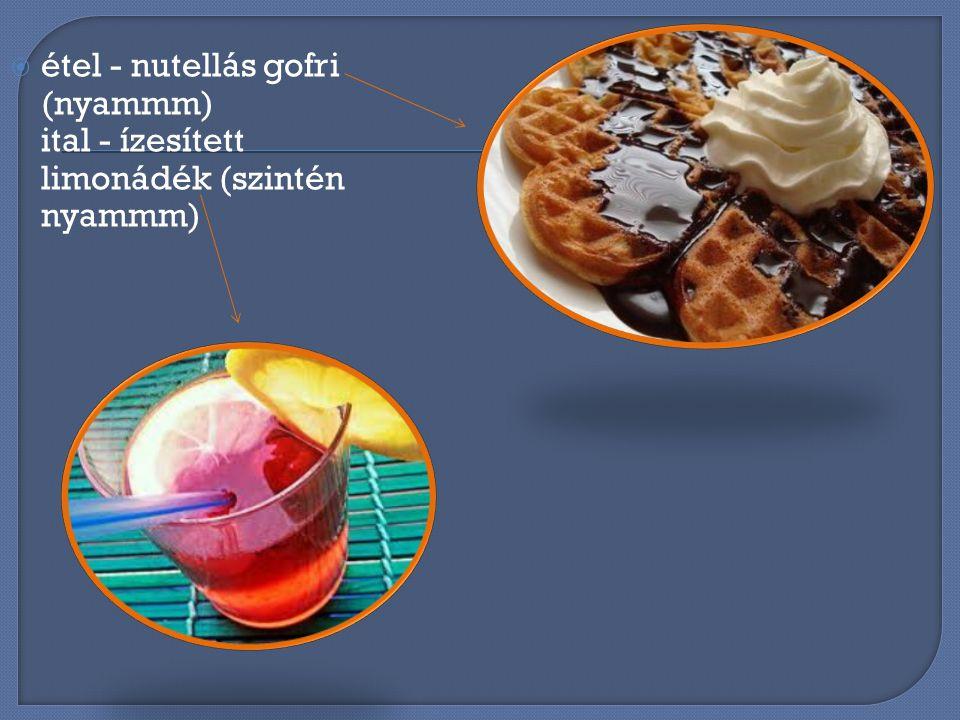 éétel - nutellás gofri (nyammm) ital - ízesített limonádék (szintén nyammm)