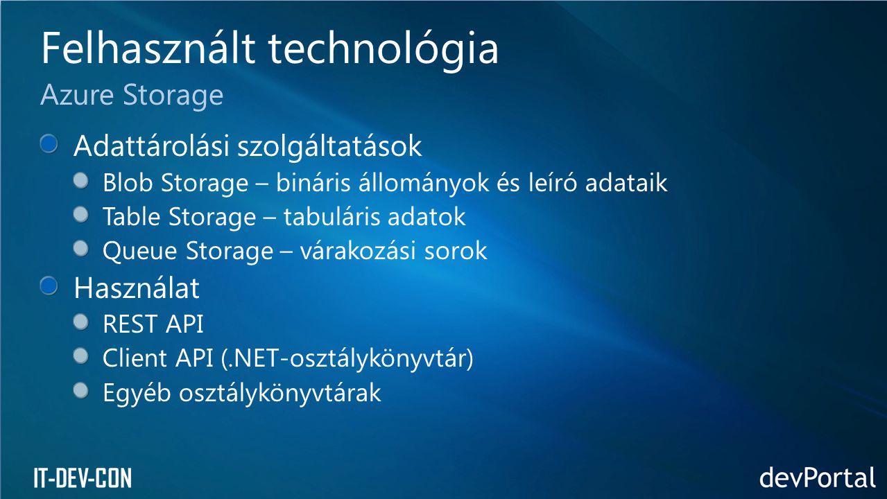 IT-DEV-CON Adattárolási szolgáltatások Blob Storage – bináris állományok és leíró adataik Table Storage – tabuláris adatok Queue Storage – várakozási sorok Használat REST API Client API (.NET-osztálykönyvtár) Egyéb osztálykönyvtárak Felhasznált technológia Azure Storage