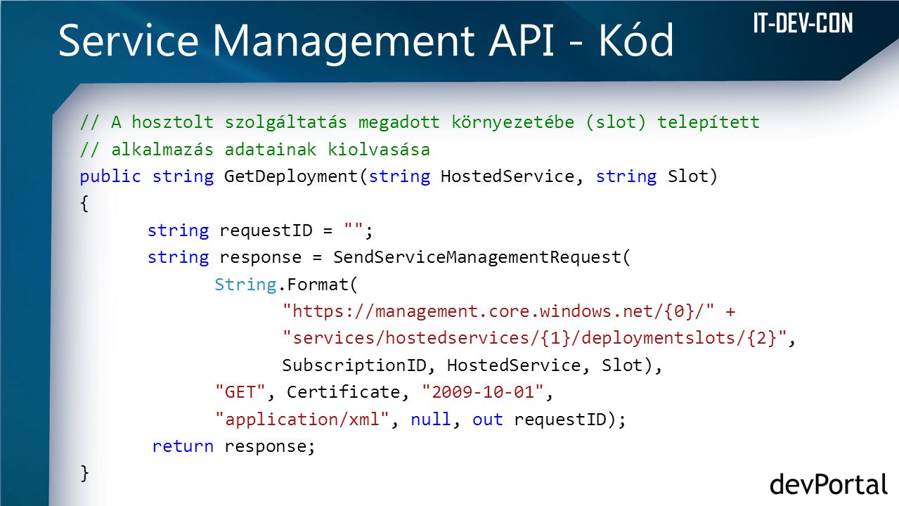IT-DEV-CON Service Management API - Kód // A hosztolt szolgáltatás megadott környezetébe (slot) telepített // alkalmazás adatainak kiolvasása public string GetDeployment(string HostedService, string Slot) { string requestID = ; string response = SendServiceManagementRequest( String.Format( https://management.core.windows.net/{0}/ + services/hostedservices/{1}/deploymentslots/{2} , SubscriptionID, HostedService, Slot), GET , Certificate, 2009-10-01 , application/xml , null, out requestID); return response; }