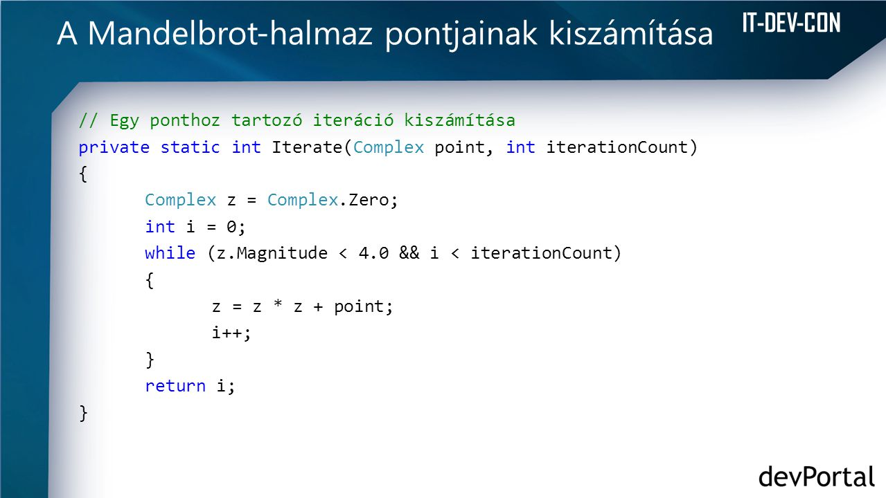 IT-DEV-CON A Mandelbrot-halmaz pontjainak kiszámítása // Egy ponthoz tartozó iteráció kiszámítása private static int Iterate(Complex point, int iterationCount) { Complex z = Complex.Zero; int i = 0; while (z.Magnitude < 4.0 && i < iterationCount) { z = z * z + point; i++; } return i; }