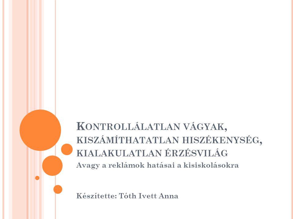 K ONTROLLÁLATLAN VÁGYAK, KISZÁMÍTHATATLAN HISZÉKENYSÉG, KIALAKULATLAN ÉRZÉSVILÁG Avagy a reklámok hatásai a kisiskolásokra Készítette: Tóth Ivett Anna