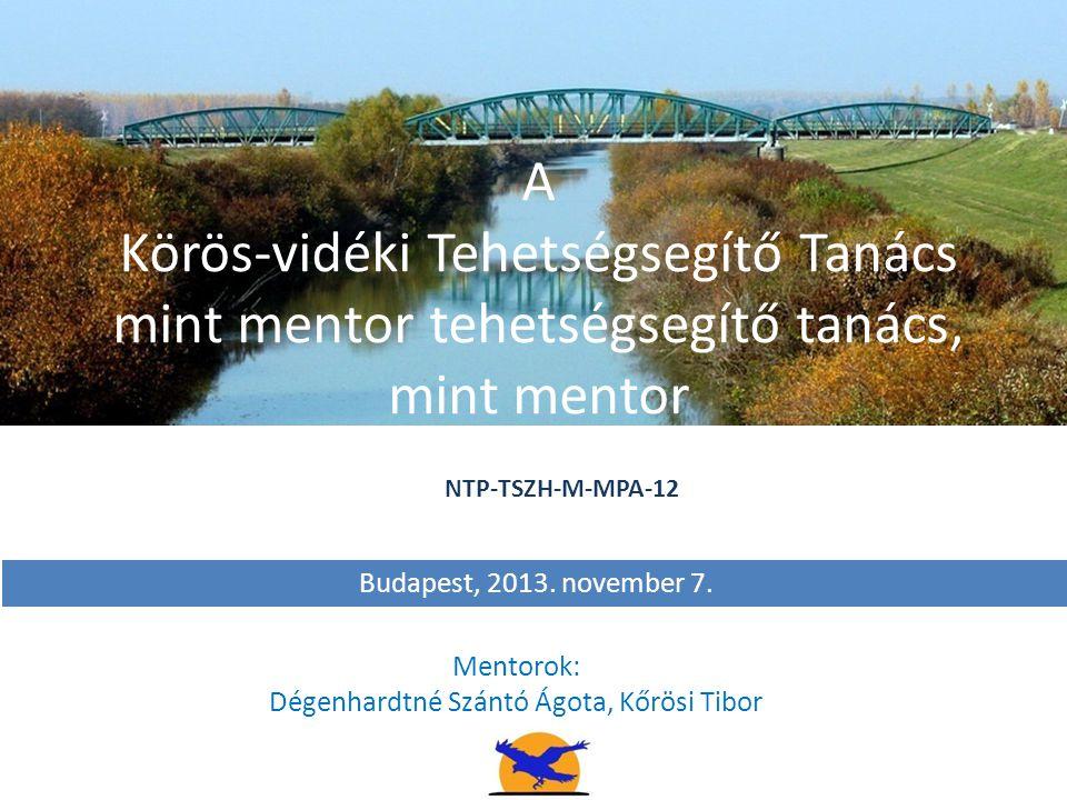 A Körös-vidéki Tehetségsegítő Tanács mint mentor tehetségsegítő tanács, mint mentor Mentorok: Dégenhardtné Szántó Ágota, Kőrösi Tibor Budapest, 2013.