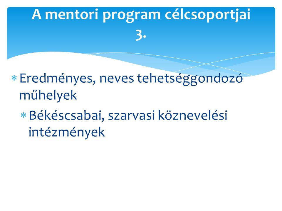  Eredményes, neves tehetséggondozó műhelyek  Békéscsabai, szarvasi köznevelési intézmények A mentori program célcsoportjai 3.