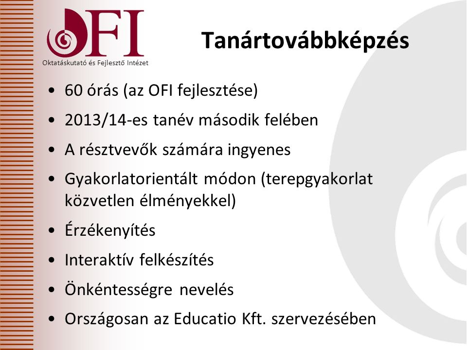 Oktatáskutató és Fejlesztő Intézet Tanártovábbképzés •60 órás (az OFI fejlesztése) •2013/14-es tanév második felében •A résztvevők számára ingyenes •Gyakorlatorientált módon (terepgyakorlat közvetlen élményekkel) •Érzékenyítés •Interaktív felkészítés •Önkéntességre nevelés •Országosan az Educatio Kft.