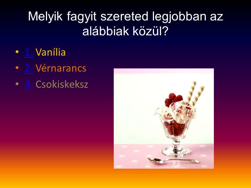 Melyik fagyit szereted legjobban az alábbiak közül? • 1. Vanília 1. • 2. Vérnarancs 2. • 3. Csokiskeksz 3.
