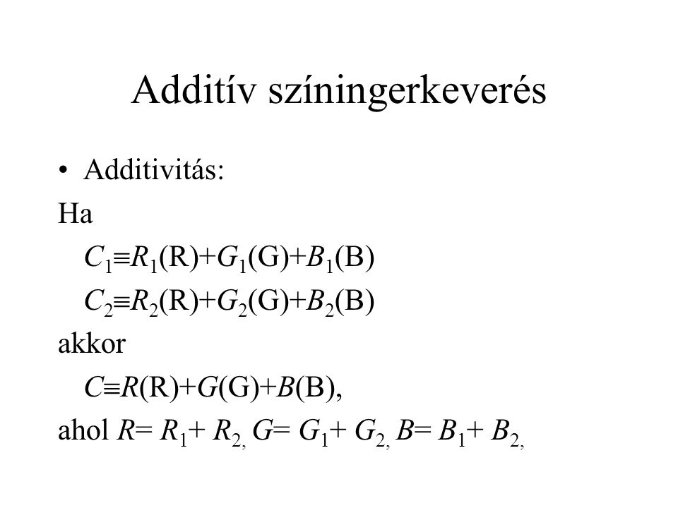 Additív színingerkeverés •Additivitás: Ha C 1  R 1 (R)+G 1 (G)+B 1 (B) C 2  R 2 (R)+G 2 (G)+B 2 (B) akkor C  R(R)+G(G)+B(B), ahol R= R 1 + R 2, G=