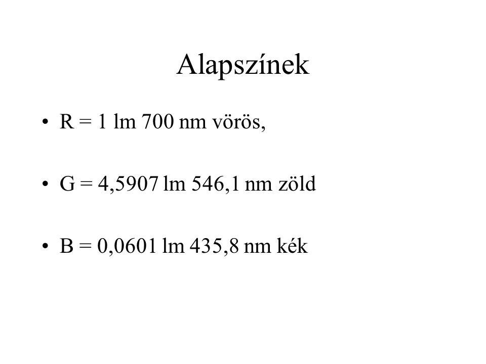 Alapszínek •R = 1 lm 700 nm vörös, •G = 4,5907 lm 546,1 nm zöld •B = 0,0601 lm 435,8 nm kék