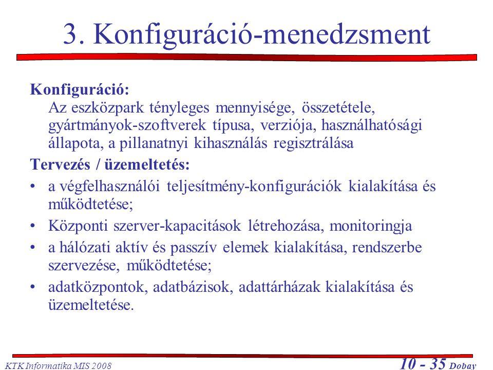 KTK Informatika MIS 2008 10 - 35 Dobay 3. Konfiguráció-menedzsment Konfiguráció: Az eszközpark tényleges mennyisége, összetétele, gyártmányok-szoftver