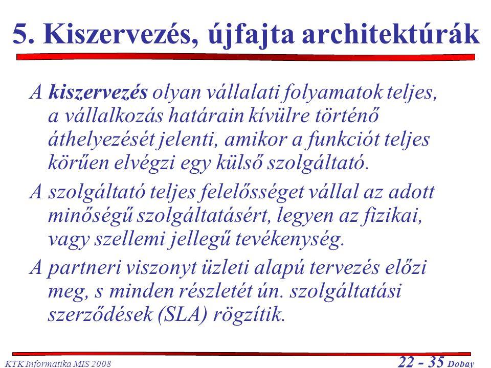 KTK Informatika MIS 2008 22 - 35 Dobay 5. Kiszervezés, újfajta architektúrák A kiszervezés olyan vállalati folyamatok teljes, a vállalkozás határain k