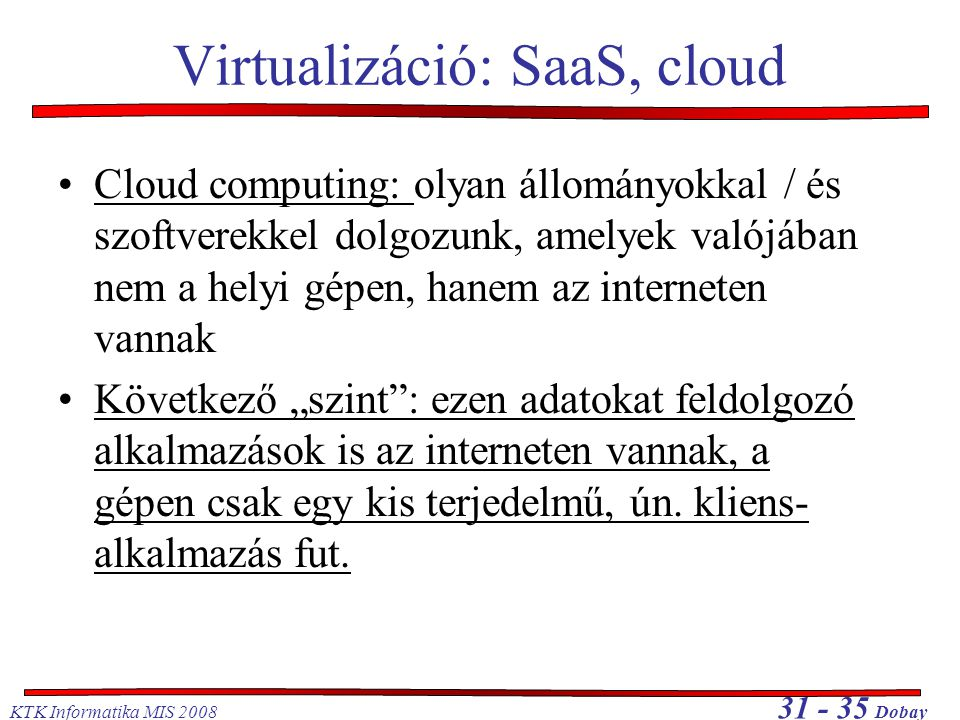 KTK Informatika MIS 2008 31 - 35 Dobay Virtualizáció: SaaS, cloud •Cloud computing: olyan állományokkal / és szoftverekkel dolgozunk, amelyek valójába