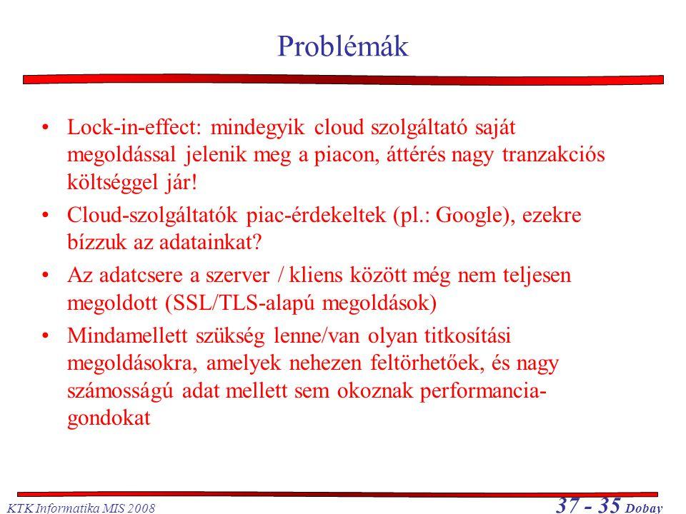 KTK Informatika MIS 2008 37 - 35 Dobay Problémák •Lock-in-effect: mindegyik cloud szolgáltató saját megoldással jelenik meg a piacon, áttérés nagy tra