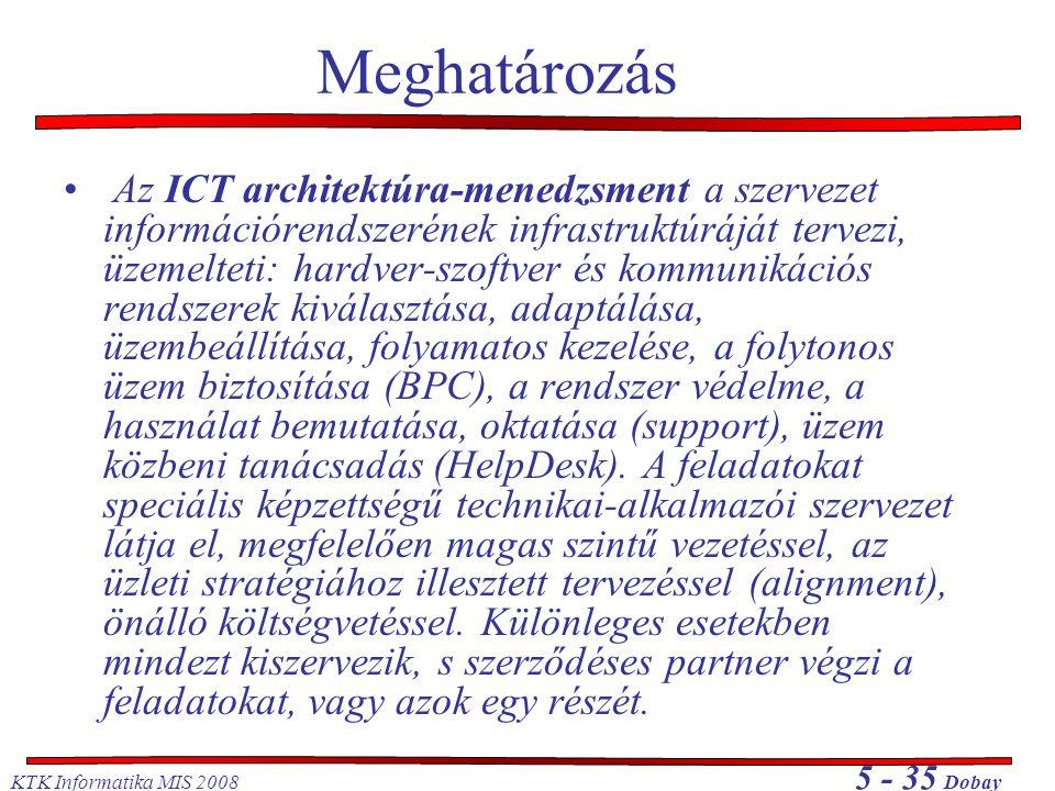 KTK Informatika MIS 2008 5 - 35 Dobay Meghatározás • Az ICT architektúra-menedzsment a szervezet információrendszerének infrastruktúráját tervezi, üze