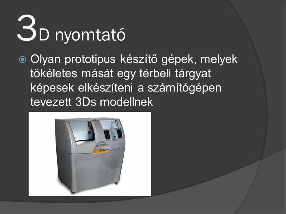3 D nyomtató  Olyan prototipus készítő gépek, melyek tökéletes mását egy térbeli tárgyat képesek elkészíteni a számítógépen tevezett 3Ds modellnek