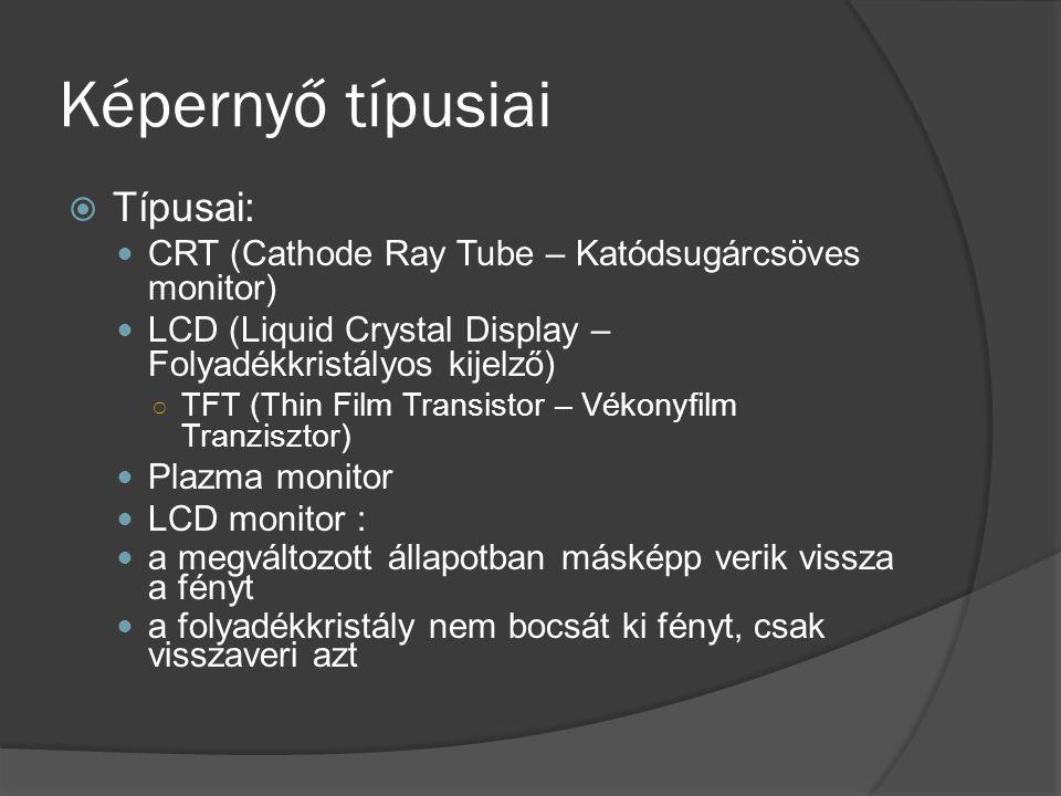 Képernyő típusiai  Típusai:  CRT (Cathode Ray Tube – Katódsugárcsöves monitor)  LCD (Liquid Crystal Display – Folyadékkristályos kijelző) ○ TFT (Th