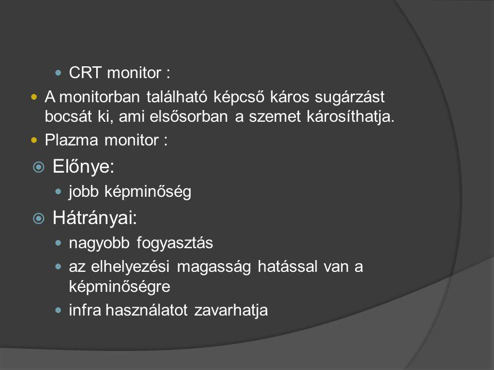  CRT monitor :  A monitorban található képcső káros sugárzást bocsát ki, ami elsősorban a szemet károsíthatja.  Plazma monitor :  Előnye:  jobb k