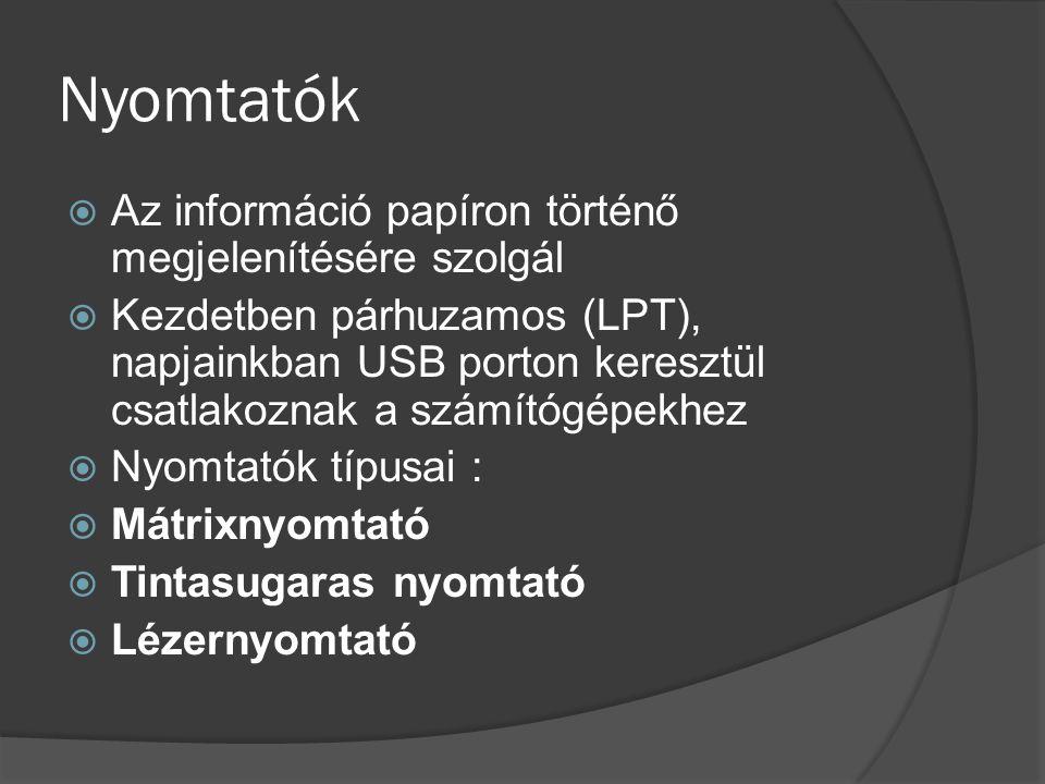 Nyomtatók  Az információ papíron történő megjelenítésére szolgál  Kezdetben párhuzamos (LPT), napjainkban USB porton keresztül csatlakoznak a számít