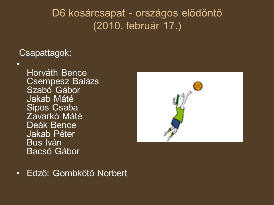 D6 kosárcsapat - országos elődöntő (2010. február 17.) Csapattagok: • Horváth Bence Csempesz Balázs Szabó Gábor Jakab Máté Sipos Csaba Zavarkó Máté De