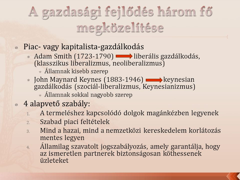  Piac- vagy kapitalista-gazdálkodás  Adam Smith (1723-1790) liberális gazdálkodás, (klasszikus liberalizmus, neoliberalizmus)  Államnak kisebb szerep  John Maynard Keynes (1883-1946) keynesian gazdálkodás (szociál-liberalizmus, Keynesianizmus)  Államnak sokkal nagyobb szerep  4 alapvető szabály: 1.