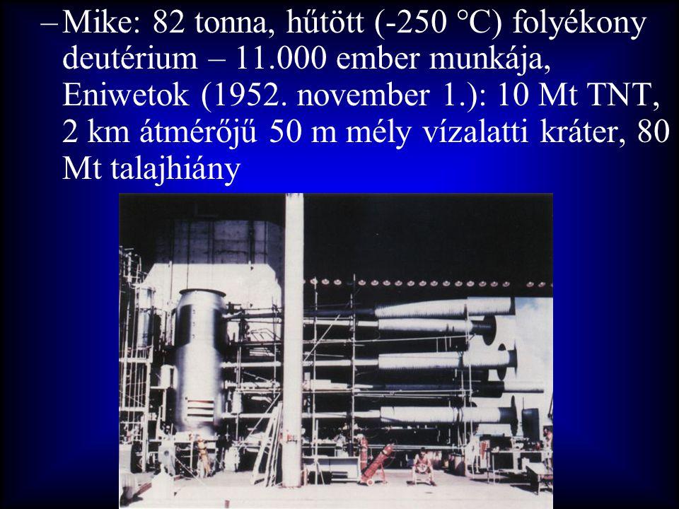 –Mike: 82 tonna, hűtött (-250 °C) folyékony deutérium – 11.000 ember munkája, Eniwetok (1952. november 1.): 10 Mt TNT, 2 km átmérőjű 50 m mély vízalat